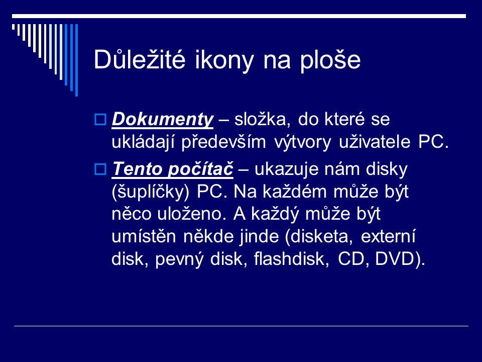 Důležité ikony na ploše  Dokumenty – složka, do které se ukládají především výtvory uživatele PC.  Tento počítač – ukazuje nám disky (šuplíčky) PC.