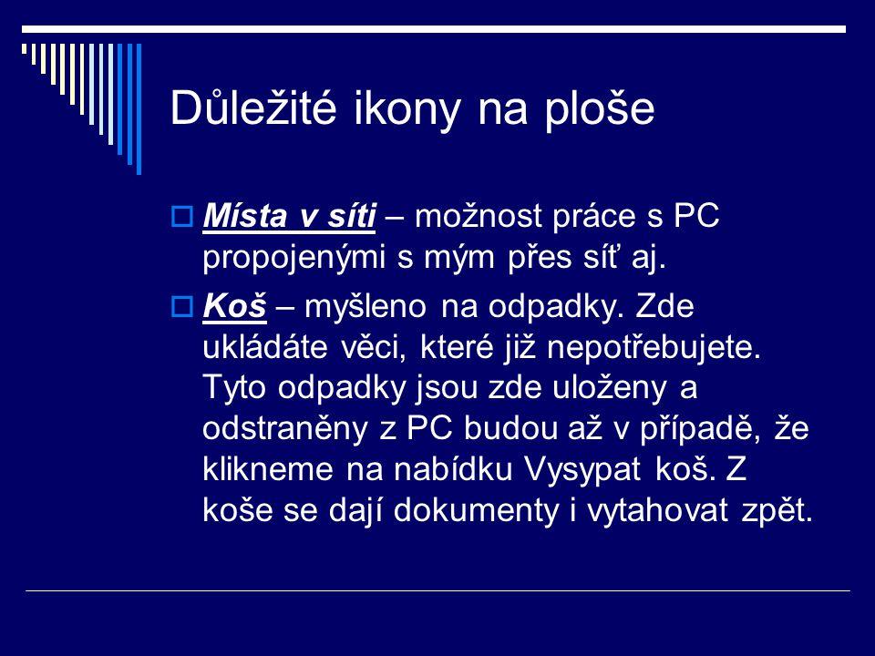 Důležité ikony na ploše  Místa v síti – možnost práce s PC propojenými s mým přes síť aj.  Koš – myšleno na odpadky. Zde ukládáte věci, které již ne