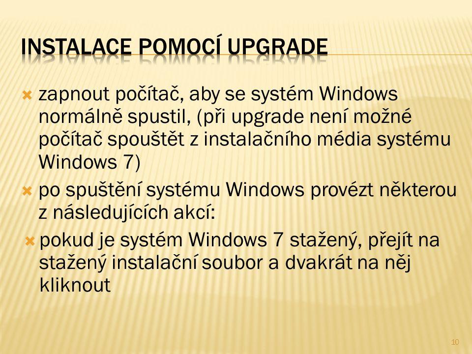  zapnout počítač, aby se systém Windows normálně spustil, (při upgrade není možné počítač spouštět z instalačního média systému Windows 7)  po spuštění systému Windows provézt některou z následujících akcí:  pokud je systém Windows 7 stažený, přejít na stažený instalační soubor a dvakrát na něj kliknout 10