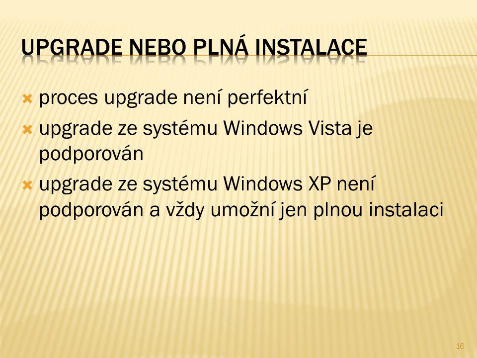  proces upgrade není perfektní  upgrade ze systému Windows Vista je podporován  upgrade ze systému Windows XP není podporován a vždy umožní jen plnou instalaci 16