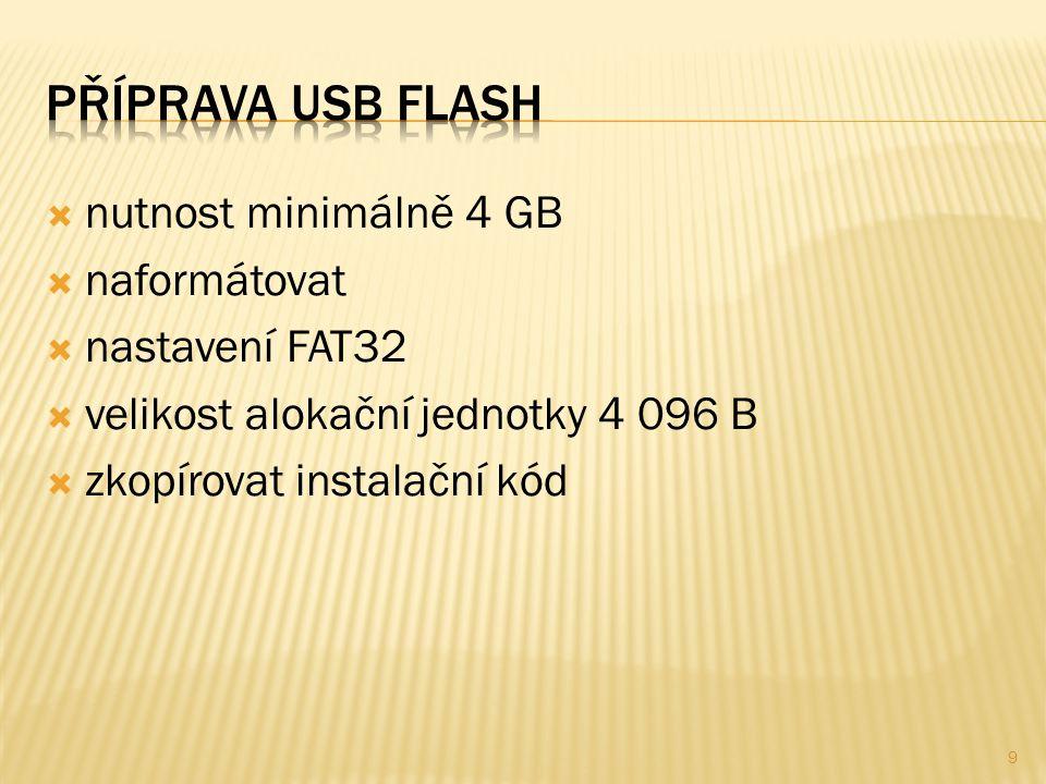  nutnost minimálně 4 GB  naformátovat  nastavení FAT32  velikost alokační jednotky 4 096 B  zkopírovat instalační kód 9