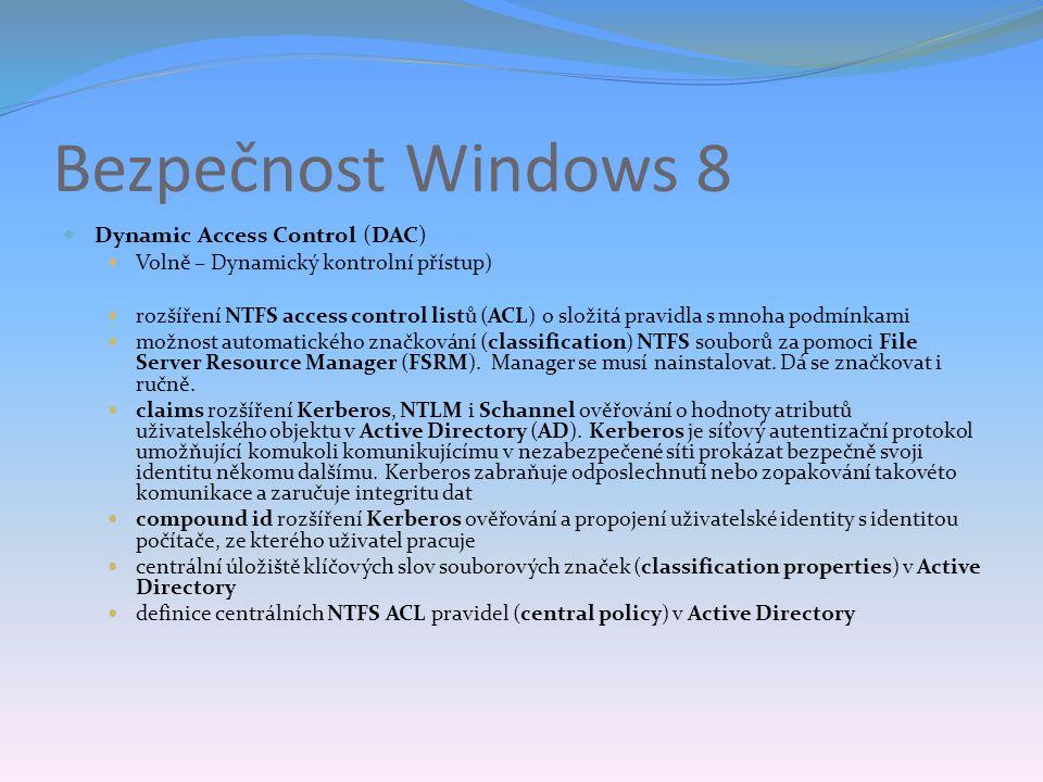 Bezpečnost Windows 8 Dynamic Access Control (DAC) Volně – Dynamický kontrolní přístup) rozšíření NTFS access control listů (ACL) o složitá pravidla s mnoha podmínkami možnost automatického značkování (classification) NTFS souborů za pomoci File Server Resource Manager (FSRM).