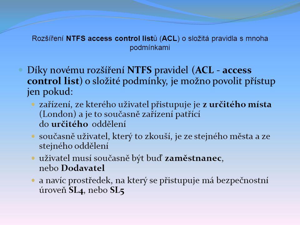 Rozšíření NTFS access control listů (ACL) o složitá pravidla s mnoha podmínkami Díky novému rozšíření NTFS pravidel (ACL - access control list) o složité podmínky, je možno povolit přístup jen pokud: zařízení, ze kterého uživatel přistupuje je z určitého místa (London) a je to současně zařízení patřící do určitého oddělení současně uživatel, který to zkouší, je ze stejného města a ze stejného oddělení uživatel musí současně být buď zaměstnanec, nebo Dodavatel a navíc prostředek, na který se přistupuje má bezpečnostní úroveň SL4, nebo SL5