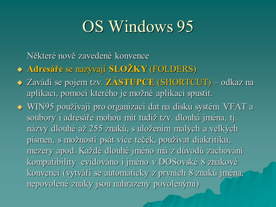 OS Windows 95 Některé nově zavedené konvence  Adresáře se nazývají SLOŽKY (FOLDERS)  Zavádí se pojem tzv. ZÁSTUPCE (SHORTCUT) – odkaz na aplikaci, p