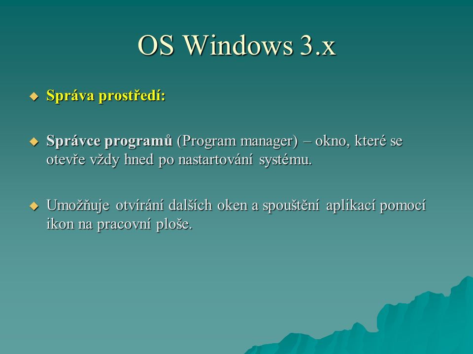 OS Windows 3.x  Správa prostředí:  Správce programů (Program manager) – okno, které se otevře vždy hned po nastartování systému.  Umožňuje otvírání