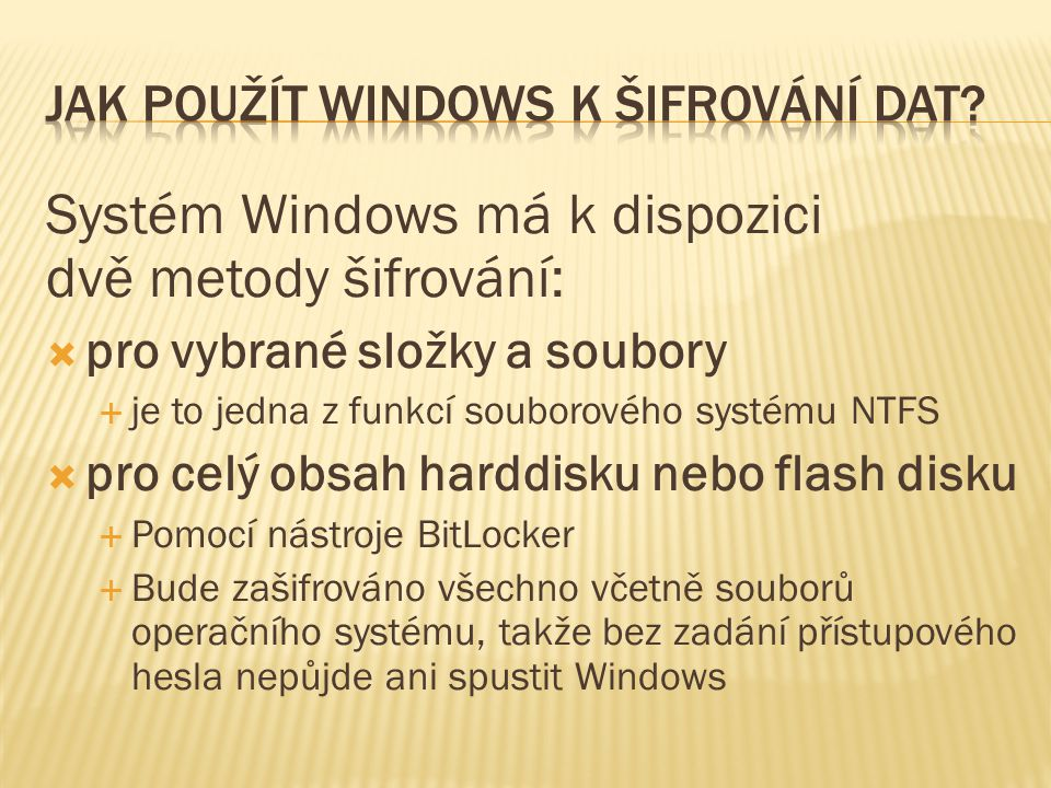 Systém Windows má k dispozici dvě metody šifrování:  pro vybrané složky a soubory  je to jedna z funkcí souborového systému NTFS  pro celý obsah harddisku nebo flash disku  Pomocí nástroje BitLocker  Bude zašifrováno všechno včetně souborů operačního systému, takže bez zadání přístupového hesla nepůjde ani spustit Windows