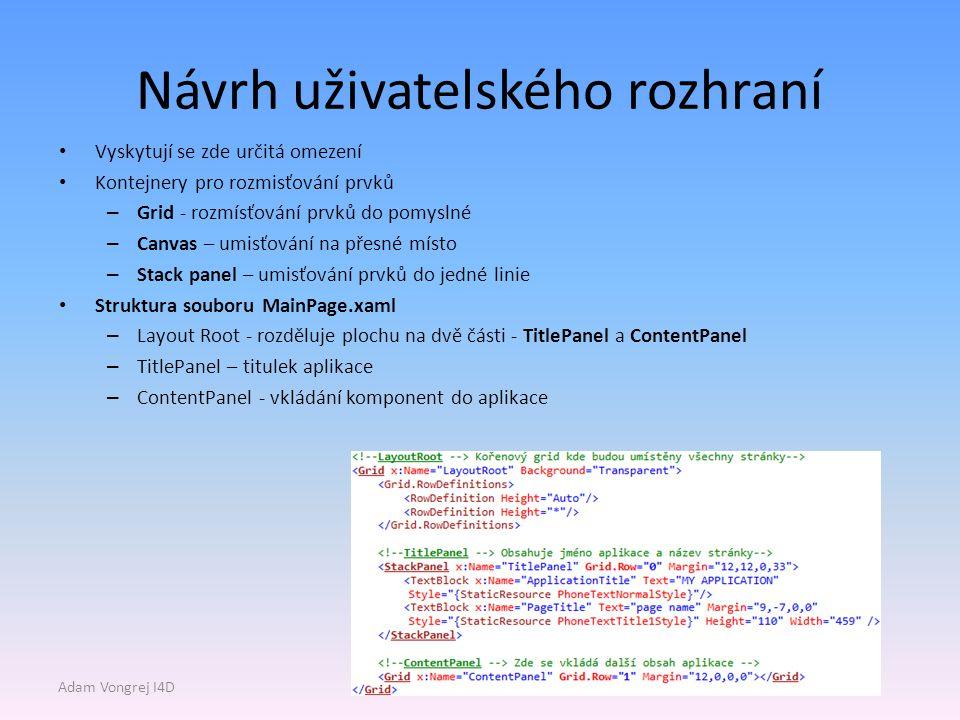 Návrh uživatelského rozhraní Vyskytují se zde určitá omezení Kontejnery pro rozmisťování prvků – Grid - rozmísťování prvků do pomyslné – Canvas – umisťování na přesné místo – Stack panel – umisťování prvků do jedné linie Struktura souboru MainPage.xaml – Layout Root - rozděluje plochu na dvě části - TitlePanel a ContentPanel – TitlePanel – titulek aplikace – ContentPanel - vkládání komponent do aplikace Adam Vongrej I4D