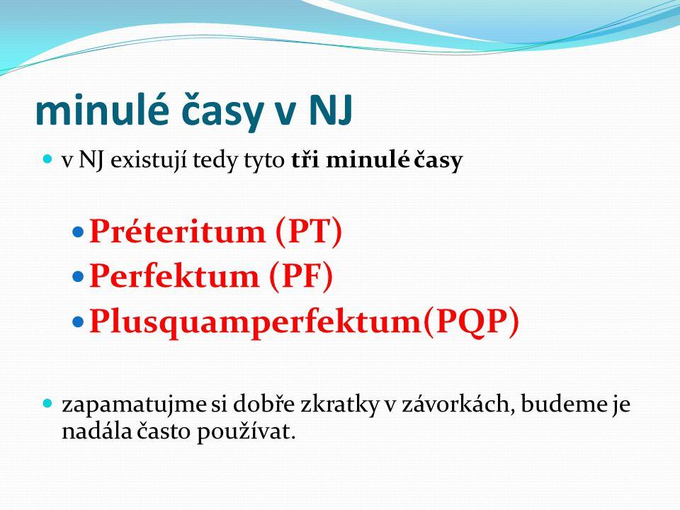 minulé časy v NJ v NJ existují tedy tyto tři minulé časy Préteritum (PT) Perfektum (PF) Plusquamperfektum(PQP) zapamatujme si dobře zkratky v závorkách, budeme je nadála často používat.