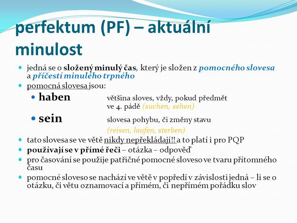 perfektum (PF) – aktuální minulost jedná se o složený minulý čas, který je složen z pomocného slovesa a příčestí minulého trpného pomocná slovesa jsou: haben většina sloves, vždy, pokud předmět ve 4.
