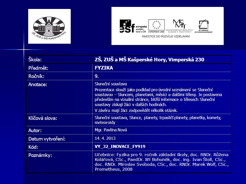 Škola: ZŠ, ZUŠ a MŠ Kašperské Hory, Vimperská 230 Předmět: FYZIKA Ročník: 9. Anotace: Sluneční soustava Prezentace slouží jako podklad pro úvodní sezn