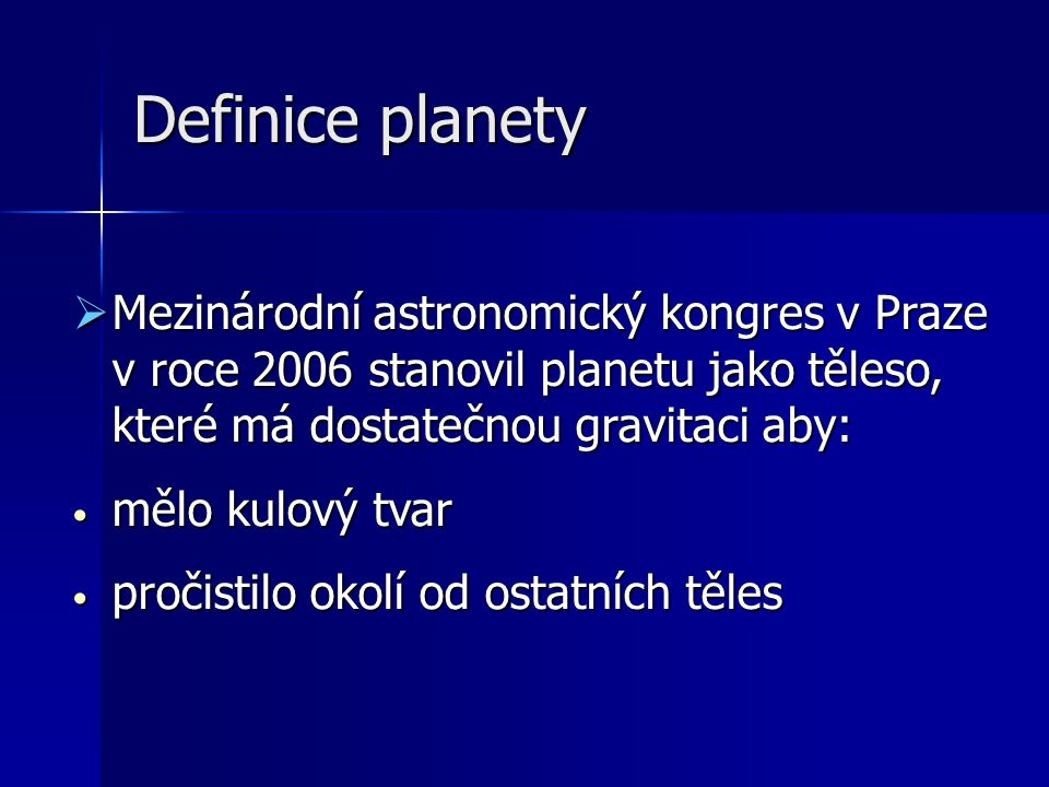 Definice planety  Mezinárodní astronomický kongres v Praze v roce 2006 stanovil planetu jako těleso, které má dostatečnou gravitaci aby: mělo kulový