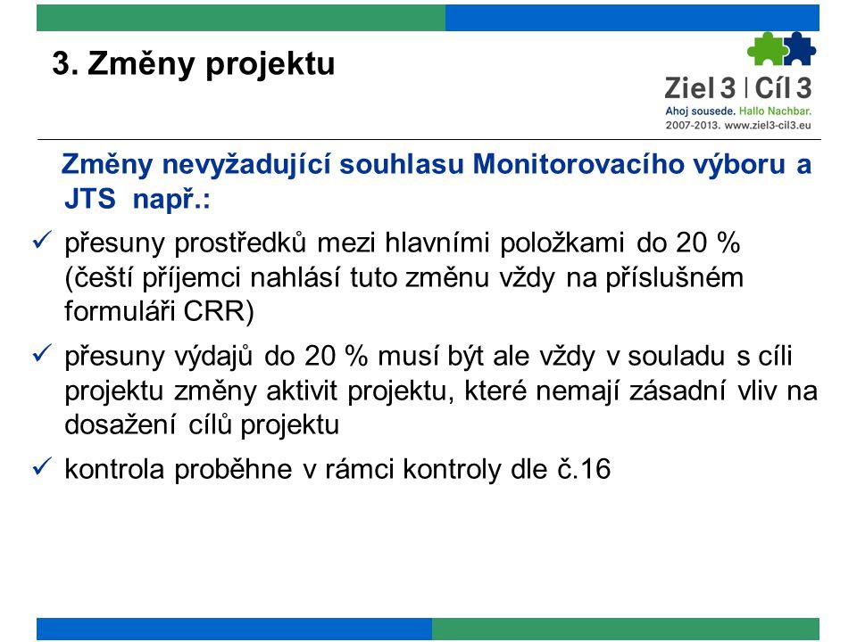 3. Změny projektu Změny nevyžadující souhlasu Monitorovacího výboru a JTS např.: přesuny prostředků mezi hlavními položkami do 20 % (čeští příjemci na