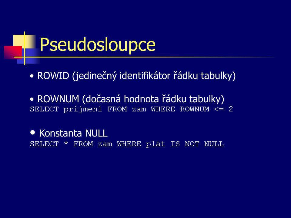 Pseudosloupce ROWID (jedinečný identifikátor řádku tabulky) ROWNUM (dočasná hodnota řádku tabulky) SELECT prijmeni FROM zam WHERE ROWNUM <= 2 Konstant