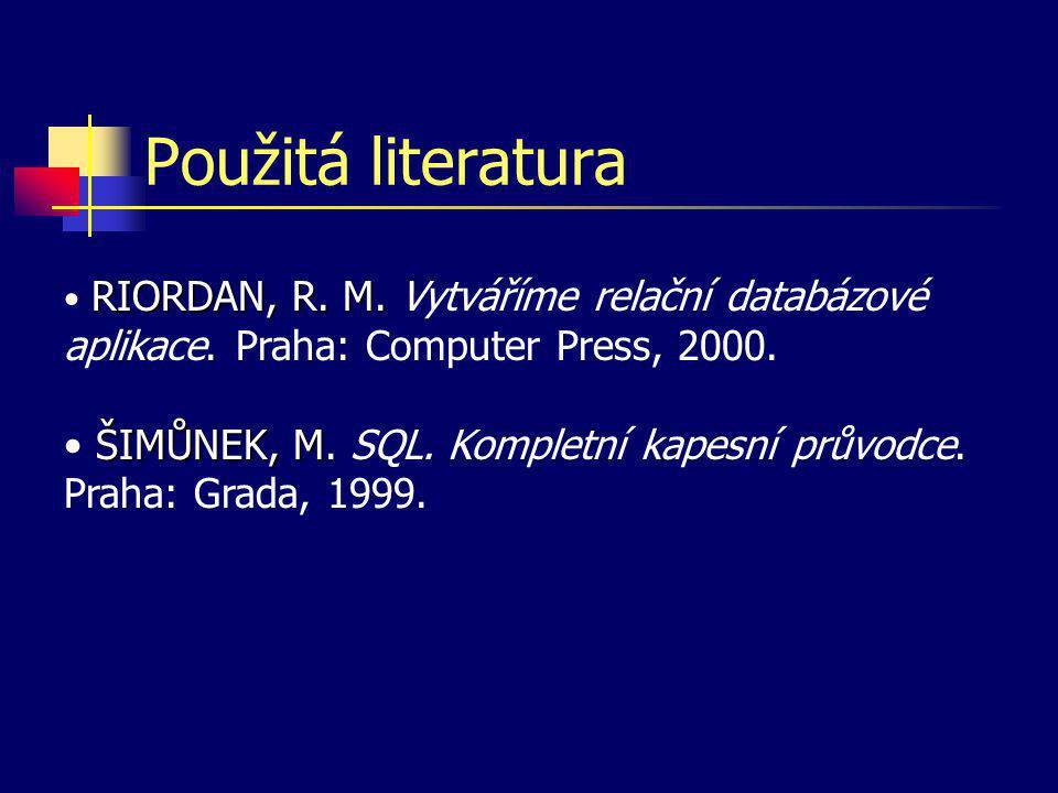 Použitá literatura RIORDAN, R. M. RIORDAN, R. M. Vytváříme relační databázové aplikace. Praha: Computer Press, 2000. ŠIMŮNEK, M ŠIMŮNEK, M. SQL. Kompl