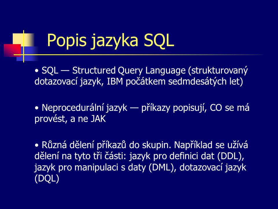 Popis jazyka SQL SQL — Structured Query Language (strukturovaný dotazovací jazyk, IBM počátkem sedmdesátých let) Neprocedurální jazyk — příkazy popisu