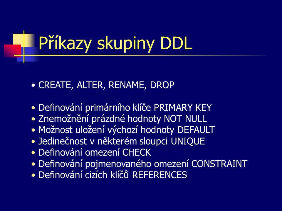 Příkazy skupiny DDL CREATE, ALTER, RENAME, DROP Definování primárního klíče PRIMARY KEY Znemožnění prázdné hodnoty NOT NULL Možnost uložení výchozí ho