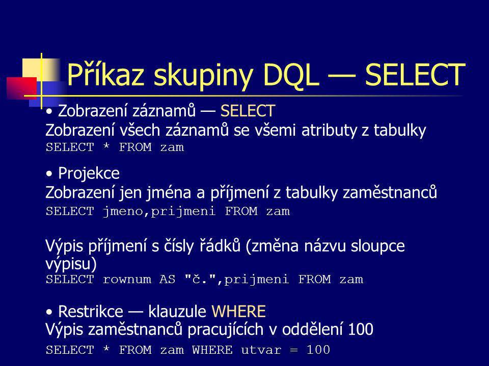 Příkaz skupiny DQL — SELECT Zobrazení záznamů — SELECT Zobrazení všech záznamů se všemi atributy z tabulky SELECT * FROM zam Projekce Zobrazení jen jm