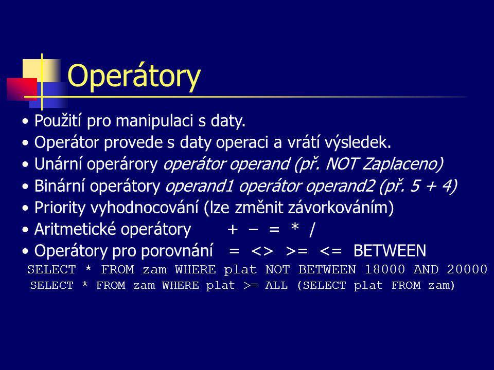 Operátory Použití pro manipulaci s daty. Operátor provede s daty operaci a vrátí výsledek. Unární operárory operátor operand (př. NOT Zaplaceno) Binár