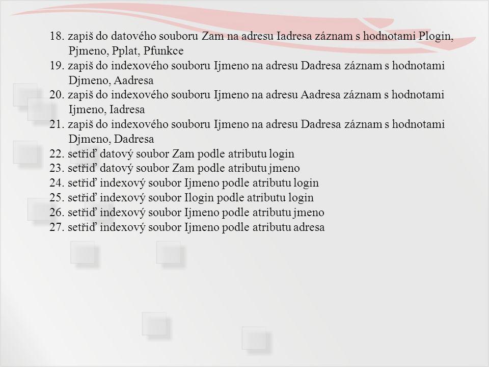 18. zapiš do datového souboru Zam na adresu Iadresa záznam s hodnotami Plogin, Pjmeno, Pplat, Pfunkce 19. zapiš do indexového souboru Ijmeno na adresu