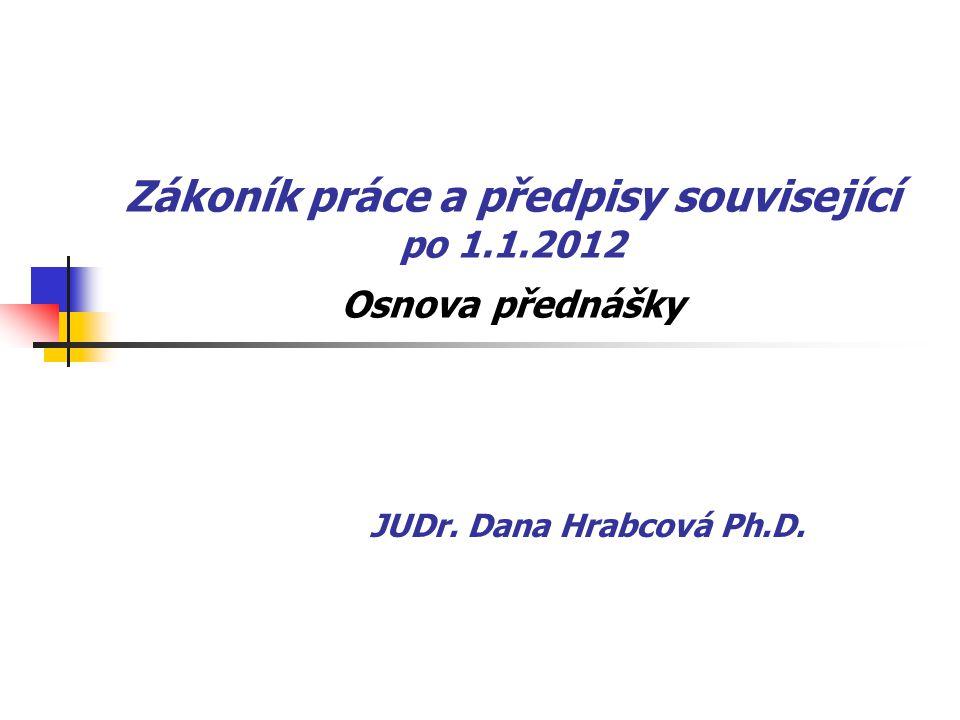 Zákoník práce a předpisy související po 1.1.2012 Osnova přednášky JUDr. Dana Hrabcová Ph.D.