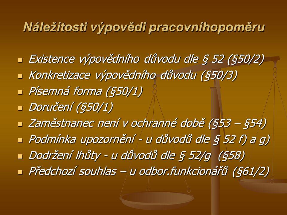 Náležitosti výpovědi pracovníhopoměru Existence výpovědního důvodu dle § 52 (§50/2) Existence výpovědního důvodu dle § 52 (§50/2) Konkretizace výpovědního důvodu (§50/3) Konkretizace výpovědního důvodu (§50/3) Písemná forma (§50/1) Písemná forma (§50/1) Doručení (§50/1) Doručení (§50/1) Zaměstnanec není v ochranné době (§53 – §54) Zaměstnanec není v ochranné době (§53 – §54) Podmínka upozornění - u důvodů dle § 52 f) a g) Podmínka upozornění - u důvodů dle § 52 f) a g) Dodržení lhůty - u důvodů dle § 52/g (§58) Dodržení lhůty - u důvodů dle § 52/g (§58) Předchozí souhlas – u odbor.funkcionářů (§61/2) Předchozí souhlas – u odbor.funkcionářů (§61/2)