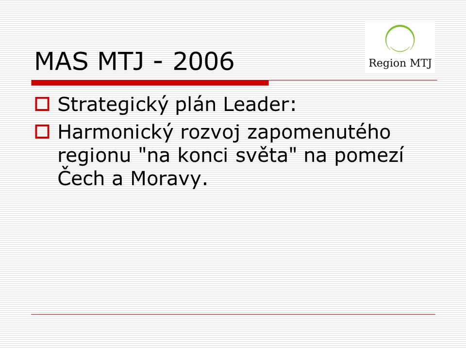 MAS MTJ - 2006  Strategický plán Leader:  Harmonický rozvoj zapomenutého regionu na konci světa na pomezí Čech a Moravy.