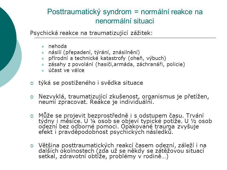Posttraumatický syndrom = n ormální reakce na nenormální situaci Psychická reakce na traumatizující zážitek: nehoda násilí (přepadení, týrání, znásiln