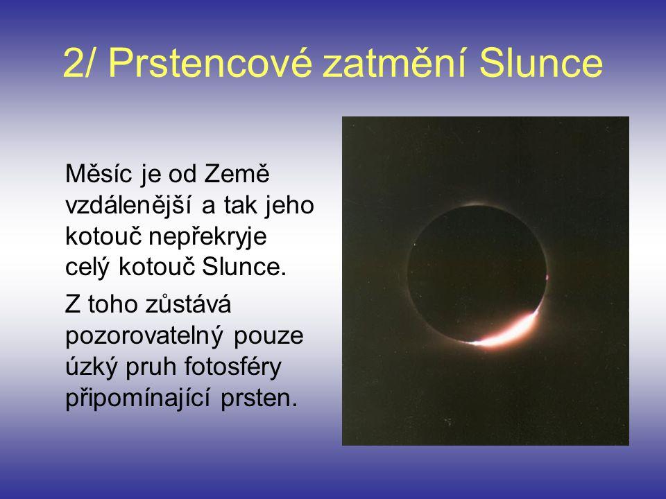 2/ Prstencové zatmění Slunce Měsíc je od Země vzdálenější a tak jeho kotouč nepřekryje celý kotouč Slunce. Z toho zůstává pozorovatelný pouze úzký pru
