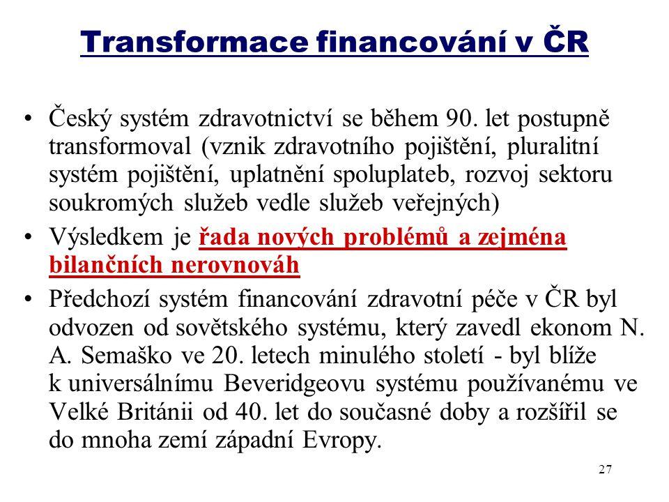 Transformace financování v ČR Český systém zdravotnictví se během 90. let postupně transformoval (vznik zdravotního pojištění, pluralitní systém pojiš