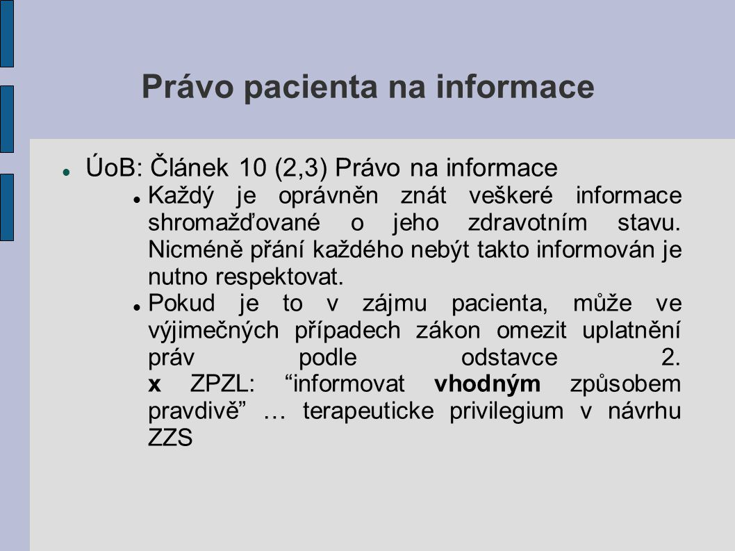 Právo pacienta na informace ÚoB: Článek 10 (2,3) Právo na informace Každý je oprávněn znát veškeré informace shromažďované o jeho zdravotním stavu. Ni