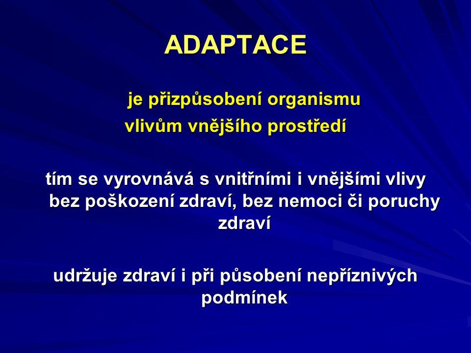 ADAPTACE je přizpůsobení organismu vlivům vnějšího prostředí tím se vyrovnává s vnitřními i vnějšími vlivy bez poškození zdraví, bez nemoci či poruchy