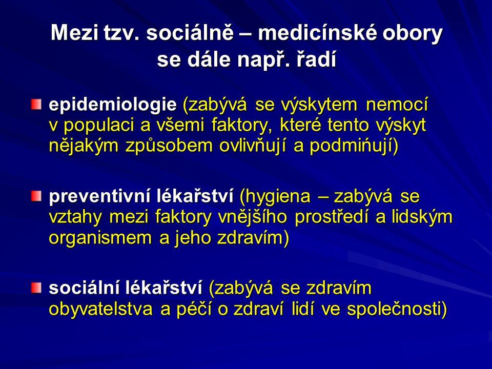 Mezi tzv. sociálně – medicínské obory se dále např. řadí epidemiologie (zabývá se výskytem nemocí v populaci a všemi faktory, které tento výskyt nějak