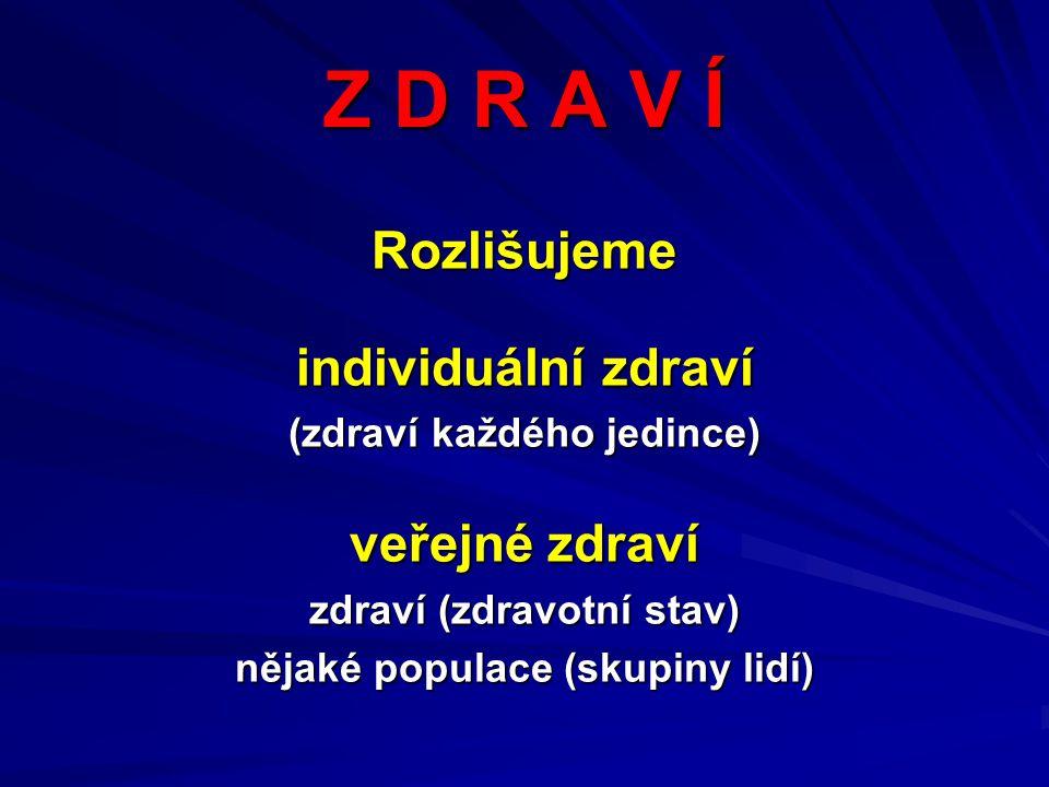 Z D R A V Í Rozlišujeme individuální zdraví (zdraví každého jedince) veřejné zdraví zdraví (zdravotní stav) nějaké populace (skupiny lidí)