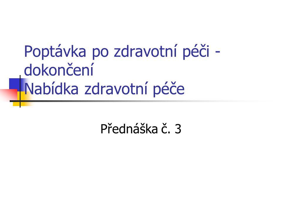 Poptávka po zdravotní péči - dokončení Nabídka zdravotní péče Přednáška č. 3