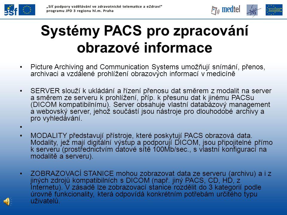 Systémy PACS pro zpracování obrazové informace Picture Archiving and Communication Systems umožňují snímání, přenos, archivaci a vzdálené prohlížení obrazových informací v medicíně SERVER slouží k ukládání a řízení přenosu dat směrem z modalit na server a směrem ze serveru k prohlížení, příp.