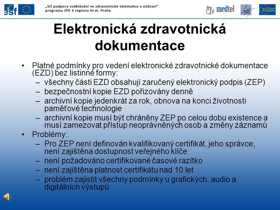 Elektronická zdravotnická dokumentace Platné podmínky pro vedení elektronické zdravotnické dokumentace (EZD) bez listinné formy: –všechny části EZD obsahují zaručený elektronický podpis (ZEP) –bezpečnostní kopie EZD pořizovány denně –archivní kopie jedenkrát za rok, obnova na konci životnosti paměťové technologie –archivní kopie musí být chráněny ZEP po celou dobu existence a musí zamezovat přístup neoprávněných osob a změny záznamů Problémy: –Pro ZEP není definován kvalifikovaný certifikát, jeho správce, není zajištěna dostupnost veřejného klíče –není požadováno certifikované časové razítko –není zajištěna platnost certifikátu nad 10 let –problém zajistit všechny podmínky u grafických, audio a digitálních výstupů