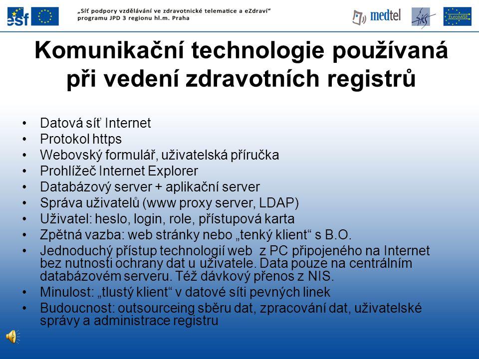 """Komunikační technologie používaná při vedení zdravotních registrů Datová síť Internet Protokol https Webovský formulář, uživatelská příručka Prohlížeč Internet Explorer Databázový server + aplikační server Správa uživatelů (www proxy server, LDAP) Uživatel: heslo, login, role, přístupová karta Zpětná vazba: web stránky nebo """"tenký klient s B.O."""