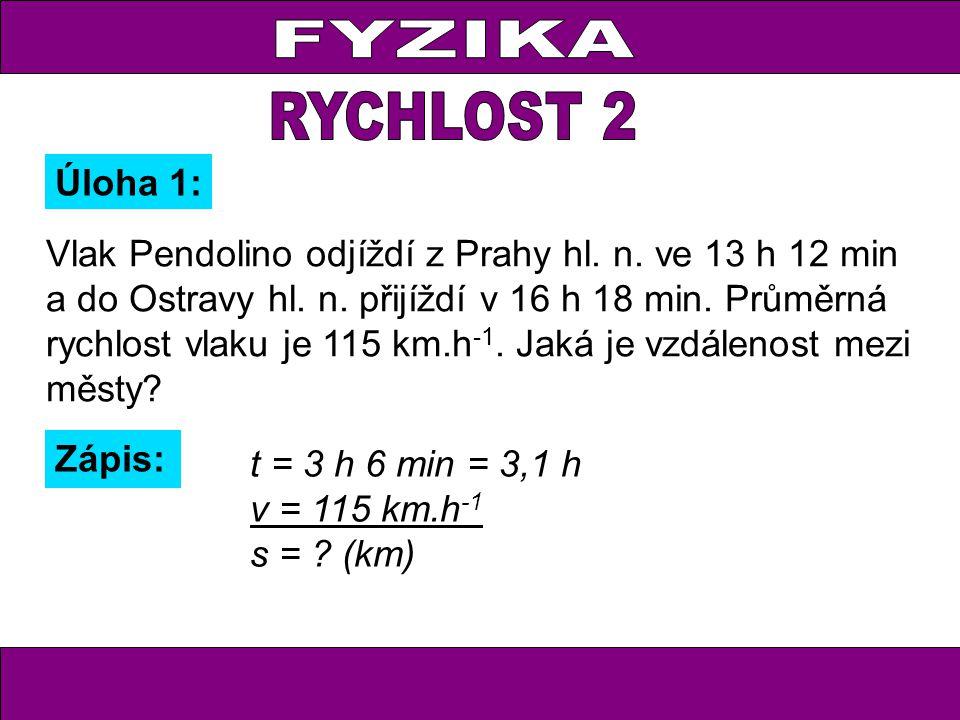 Úloha 1: Zápis: t = 3 h 6 min = 3,1 h v = 115 km.h -1 s = ? (km) Vlak Pendolino odjíždí z Prahy hl. n. ve 13 h 12 min a do Ostravy hl. n. přijíždí v 1