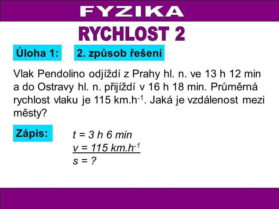 Úloha 1: Zápis: t = 3 h 6 min v = 115 km.h -1 s = ? 2. způsob řešení Vlak Pendolino odjíždí z Prahy hl. n. ve 13 h 12 min a do Ostravy hl. n. přijíždí