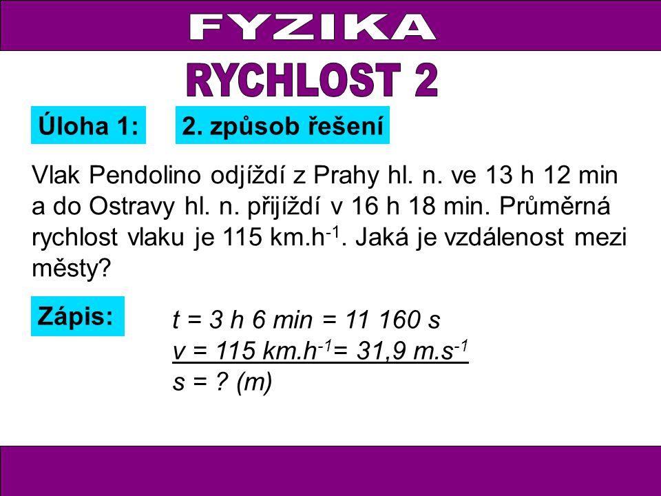 Úloha 1: Zápis: t = 3 h 6 min = 11 160 s v = 115 km.h -1 = 31,9 m.s -1 s = ? (m) 2. způsob řešení Vlak Pendolino odjíždí z Prahy hl. n. ve 13 h 12 min