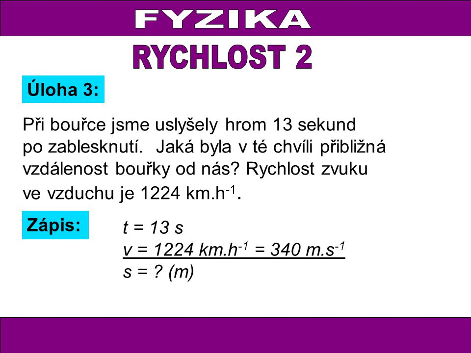 Úloha 3: Zápis: t = 13 s v = 1224 km.h -1 = 340 m.s -1 s = ? (m) Při bouřce jsme uslyšely hrom 13 sekund po zablesknutí. Jaká byla v té chvíli přibliž