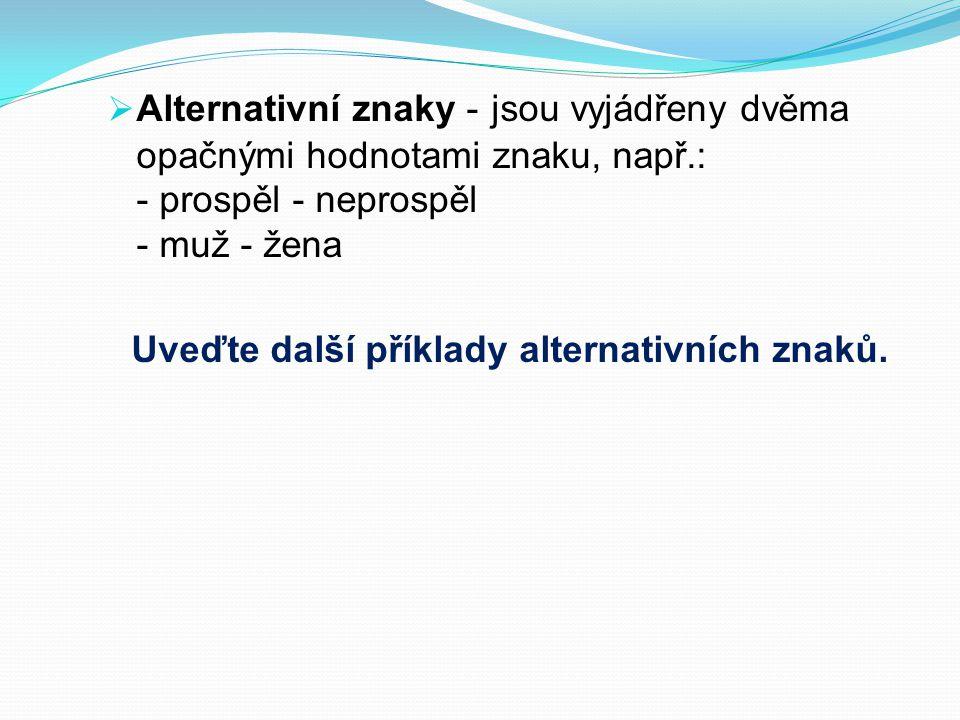  Alternativní znaky - jsou vyjádřeny dvěma opačnými hodnotami znaku, např.: - prospěl - neprospěl - muž - žena Uveďte další příklady alternativních znaků.