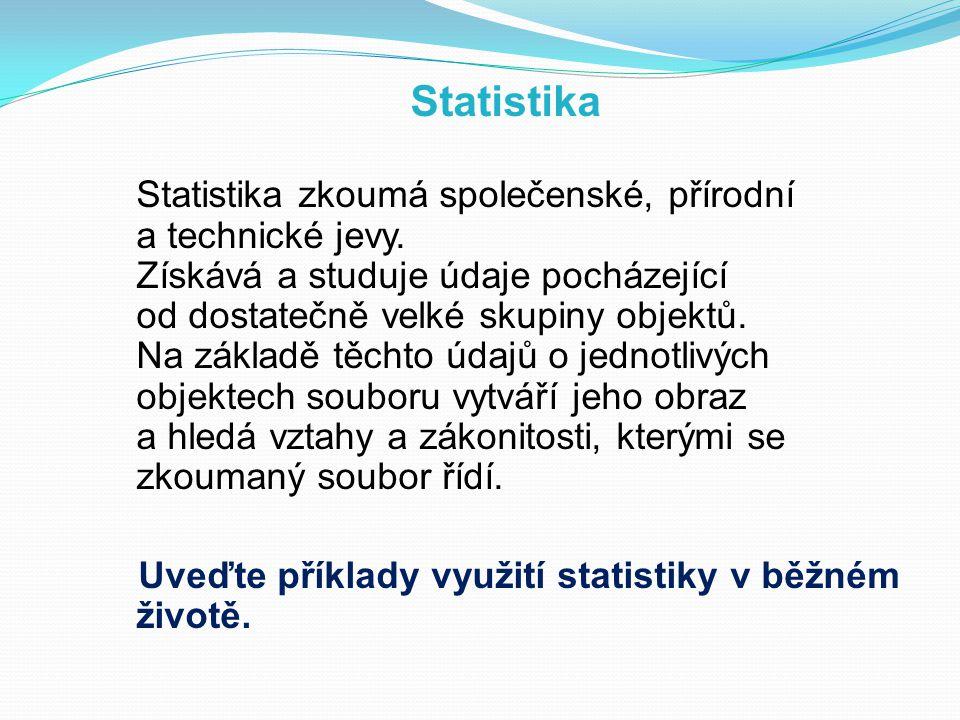 Statistika Statistika zkoumá společenské, přírodní a technické jevy. Získává a studuje údaje pocházející od dostatečně velké skupiny objektů. Na zákla