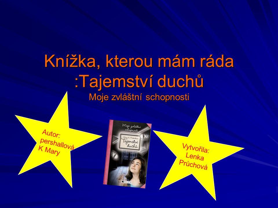 Knížka, kterou mám ráda :Tajemství duchů Moje zvláštní schopnosti Autor: pershallová K Mary Vytvořila: Lenka Průchová