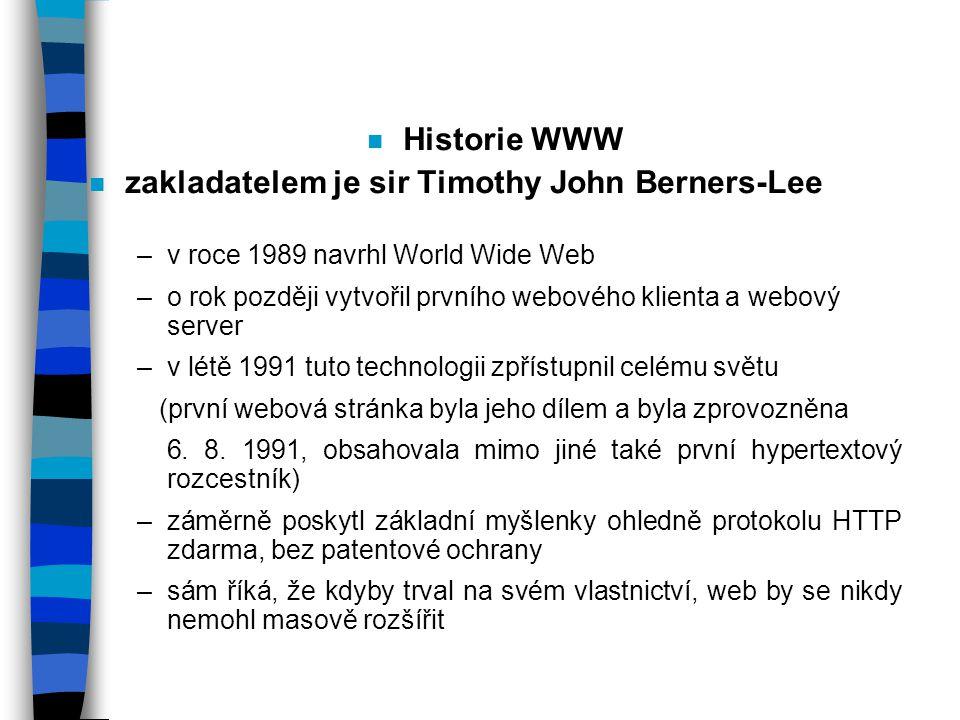 n Historie WWW n zakladatelem je sir Timothy John Berners-Lee –v roce 1989 navrhl World Wide Web –o rok později vytvořil prvního webového klienta a webový server –v létě 1991 tuto technologii zpřístupnil celému světu (první webová stránka byla jeho dílem a byla zprovozněna 6.