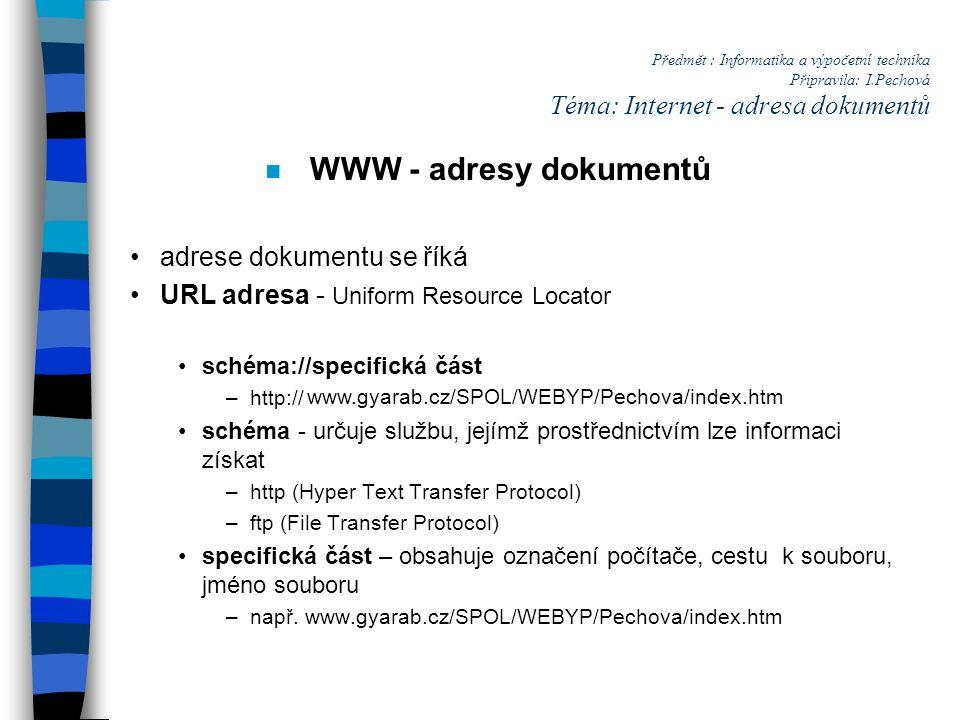 Předmět : Informatika a výpočetní technika Připravila: I.Pechová Téma: Internet - adresa dokumentů n WWW - adresy dokumentů adrese dokumentu se říká URL adresa - Uniform Resource Locator schéma://specifická část –http:// schéma - určuje službu, jejímž prostřednictvím lze informaci získat –http (Hyper Text Transfer Protocol) –ftp (File Transfer Protocol) specifická část – obsahuje označení počítače, cestu k souboru, jméno souboru –např.