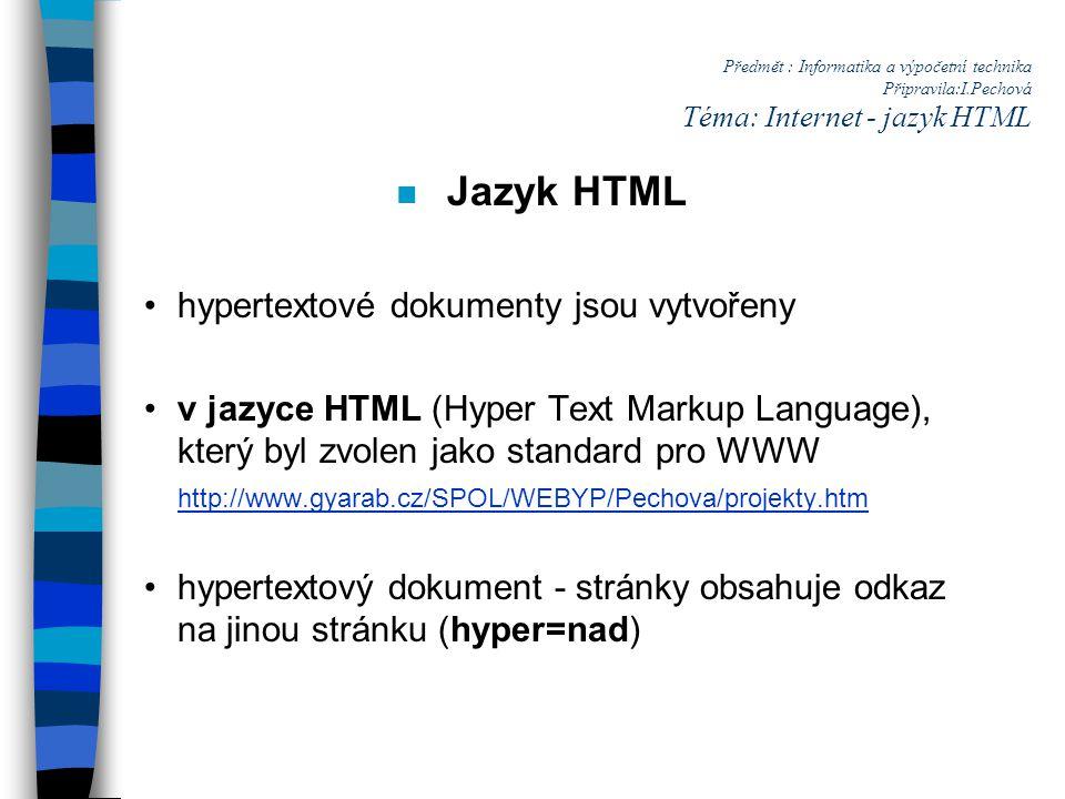 Předmět : Informatika a výpočetní technika Připravila:I.Pechová Téma: Internet - jazyk HTML n Jazyk HTML hypertextové dokumenty jsou vytvořeny v jazyce HTML (Hyper Text Markup Language), který byl zvolen jako standard pro WWW http://www.gyarab.cz/SPOL/WEBYP/Pechova/projekty.htm hypertextový dokument - stránky obsahuje odkaz na jinou stránku (hyper=nad)