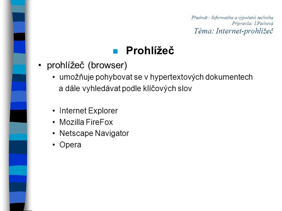 Předmět : Informatika a výpočetní technika Připravila: I.Pechová Téma: Internet-prohlížeč n Prohlížeč prohlížeč (browser) umožňuje pohybovat se v hypertextových dokumentech a dále vyhledávat podle klíčových slov Internet Explorer Mozilla FireFox Netscape Navigator Opera