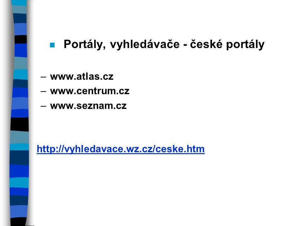 n Portály, vyhledávače - české portály –www.atlas.cz –www.centrum.cz –www.seznam.cz http://vyhledavace.wz.cz/ceske.htm