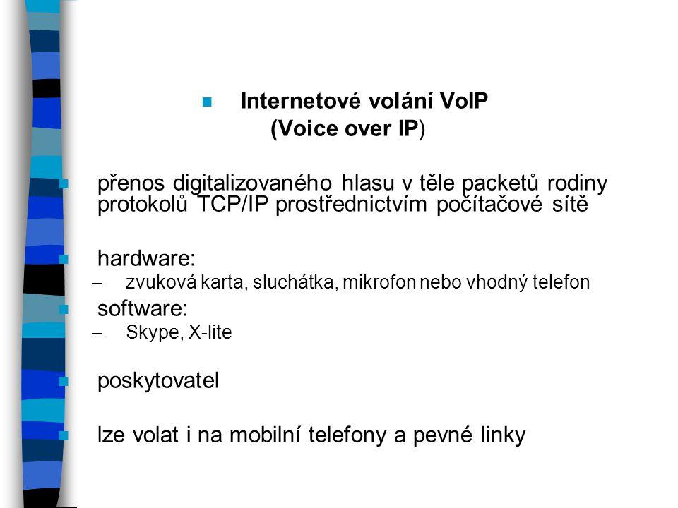 n Internetové volání VoIP (Voice over IP) n přenos digitalizovaného hlasu v těle packetů rodiny protokolů TCP/IP prostřednictvím počítačové sítě n hardware: –zvuková karta, sluchátka, mikrofon nebo vhodný telefon n software: –Skype, X-lite n poskytovatel n lze volat i na mobilní telefony a pevné linky